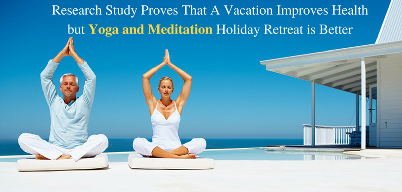 Research Study Proves That A Vacation Improves Health but Yoga and Meditation Holiday Retreat is Better